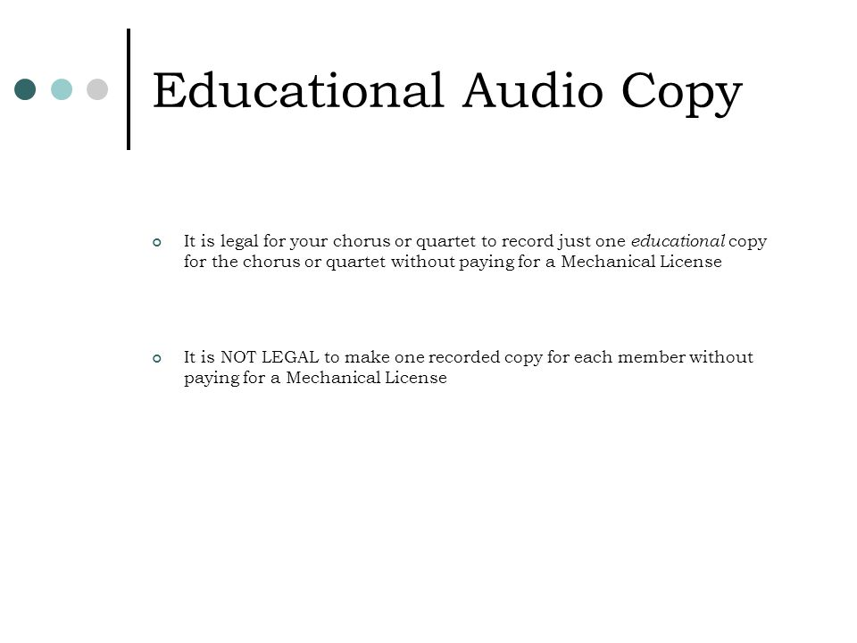 Educational Audio Copy It is legal for your chorus or quartet to record just one educational copy for the chorus or quartet without paying for a Mechanical License It is NOT LEGAL to make one recorded copy for each member without paying for a Mechanical License