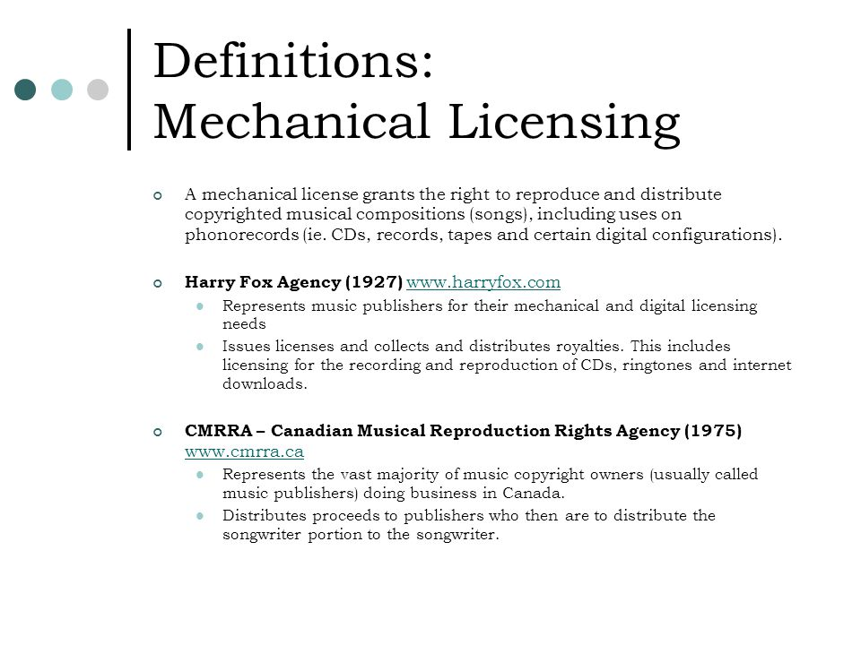 Definitions: Mechanical Licensing A mechanical license grants the right to reproduce and distribute copyrighted musical compositions (songs), including uses on phonorecords (ie.