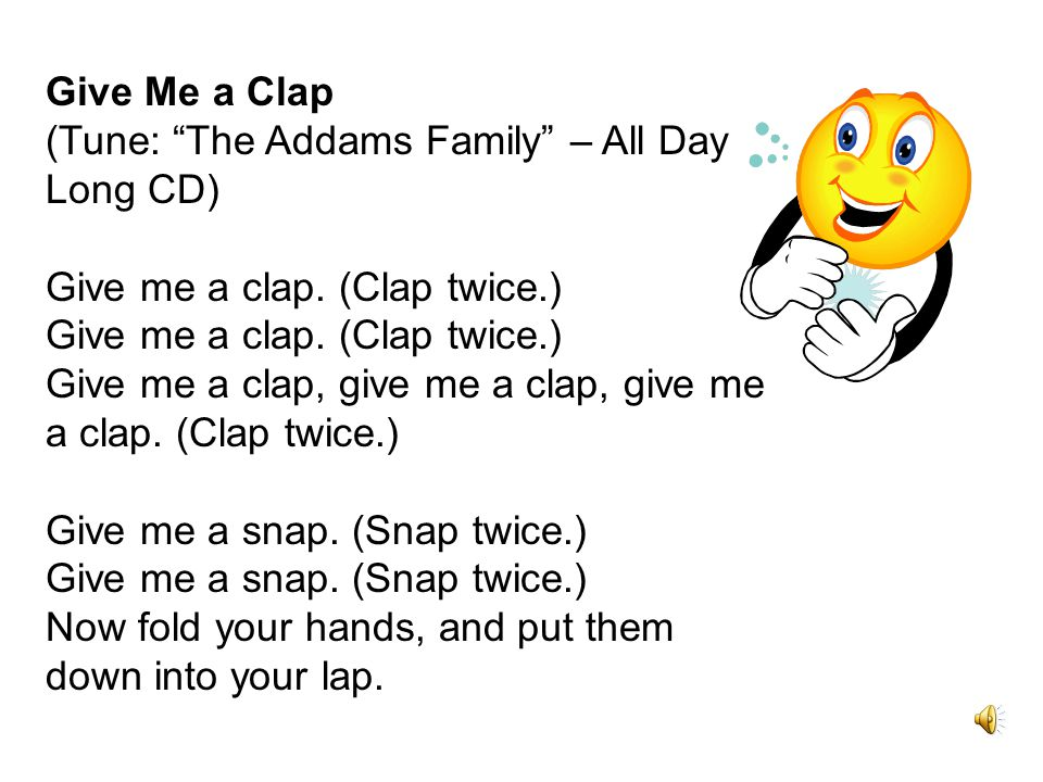 Give Me a Clap (Tune: The Addams Family – All Day Long CD) Give me a clap.