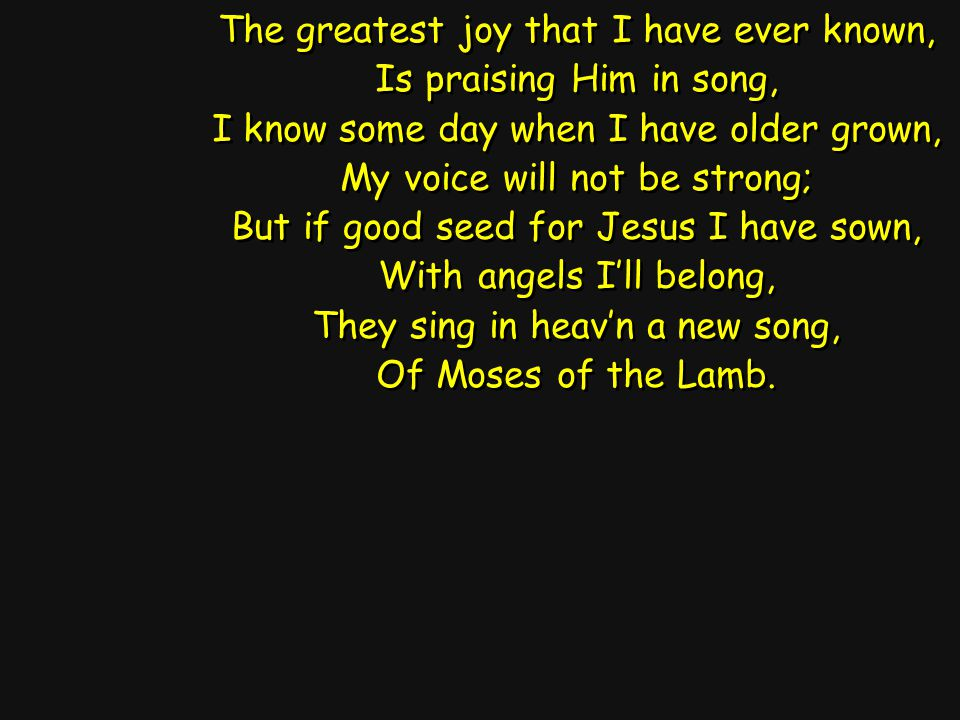 The greatest joy that I have ever known, Is praising Him in song, I know some day when I have older grown, My voice will not be strong; But if good se