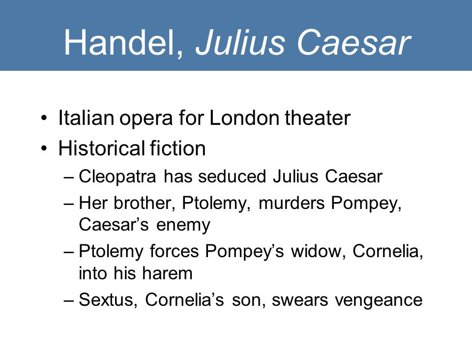 Handel, Julius Caesar Italian opera for London theater Historical fiction –Cleopatra has seduced Julius Caesar –Her brother, Ptolemy, murders Pompey, Caesar's enemy –Ptolemy forces Pompey's widow, Cornelia, into his harem –Sextus, Cornelia's son, swears vengeance