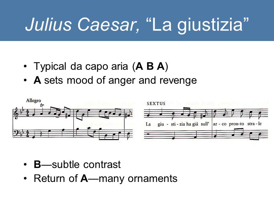 Julius Caesar, La giustizia Typical da capo aria (A B A) A sets mood of anger and revenge B—subtle contrast Return of A—many ornaments