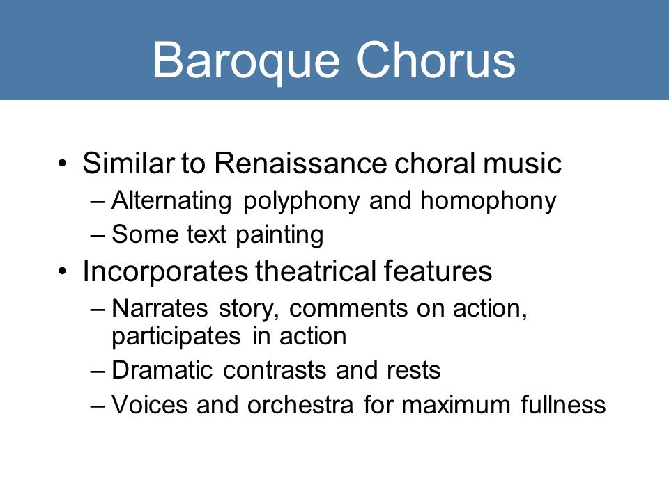 Baroque Chorus Similar to Renaissance choral music –Alternating polyphony and homophony –Some text painting Incorporates theatrical features –Narrates story, comments on action, participates in action –Dramatic contrasts and rests –Voices and orchestra for maximum fullness