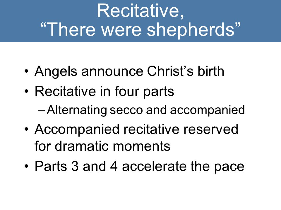 Recitative, There were shepherds Angels announce Christ's birth Recitative in four parts –Alternating secco and accompanied Accompanied recitative reserved for dramatic moments Parts 3 and 4 accelerate the pace