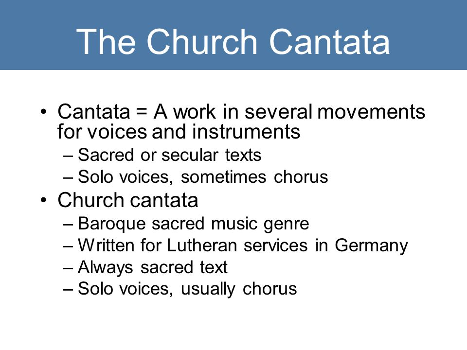 The Church Cantata Cantata = A work in several movements for voices and instruments –Sacred or secular texts –Solo voices, sometimes chorus Church cantata –Baroque sacred music genre –Written for Lutheran services in Germany –Always sacred text –Solo voices, usually chorus