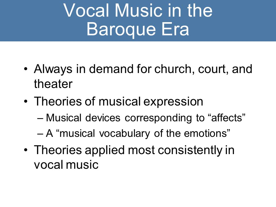 Vocal Music in the Baroque Era Always in demand for church, court, and theater Theories of musical expression –Musical devices corresponding to affects –A musical vocabulary of the emotions Theories applied most consistently in vocal music