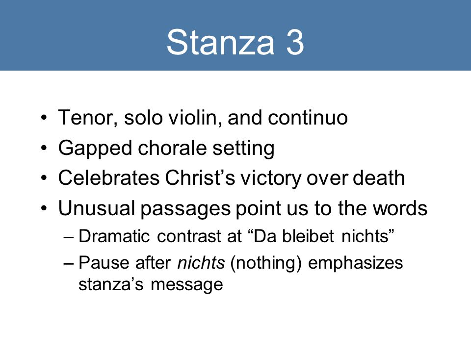 Stanza 3 Tenor, solo violin, and continuo Gapped chorale setting Celebrates Christ's victory over death Unusual passages point us to the words –Dramatic contrast at Da bleibet nichts –Pause after nichts (nothing) emphasizes stanza's message