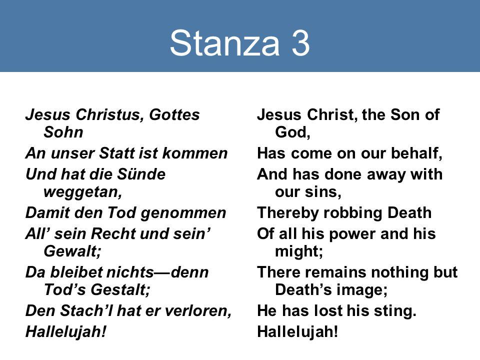 Stanza 3 Jesus Christus, Gottes Sohn An unser Statt ist kommen Und hat die Sünde weggetan, Damit den Tod genommen All' sein Recht und sein' Gewalt; Da bleibet nichts—denn Tod's Gestalt; Den Stach'l hat er verloren, Hallelujah.