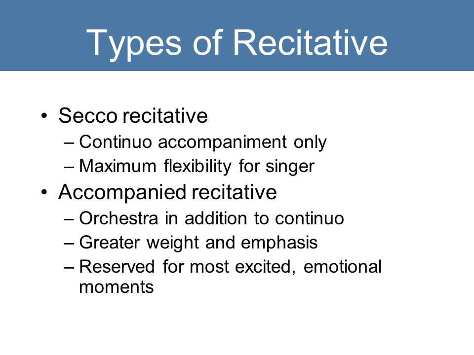 Types of Recitative Secco recitative –Continuo accompaniment only –Maximum flexibility for singer Accompanied recitative –Orchestra in addition to continuo –Greater weight and emphasis –Reserved for most excited, emotional moments