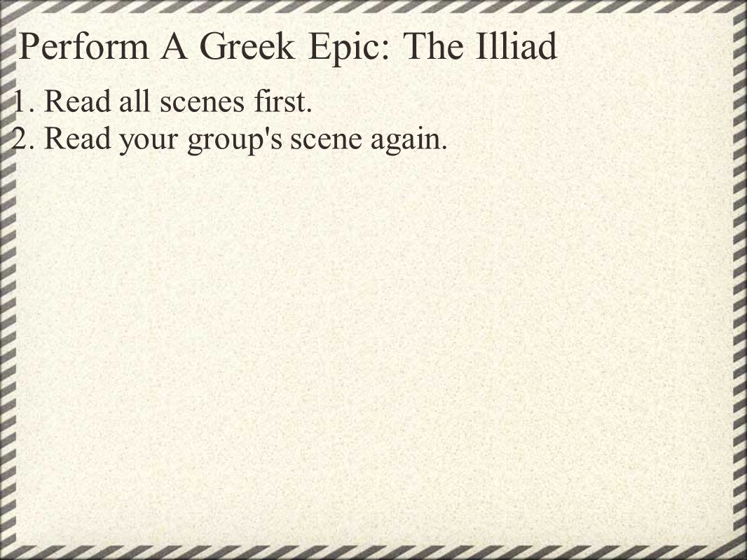 Perform A Greek Epic: The Illiad 1.Read all scenes first.