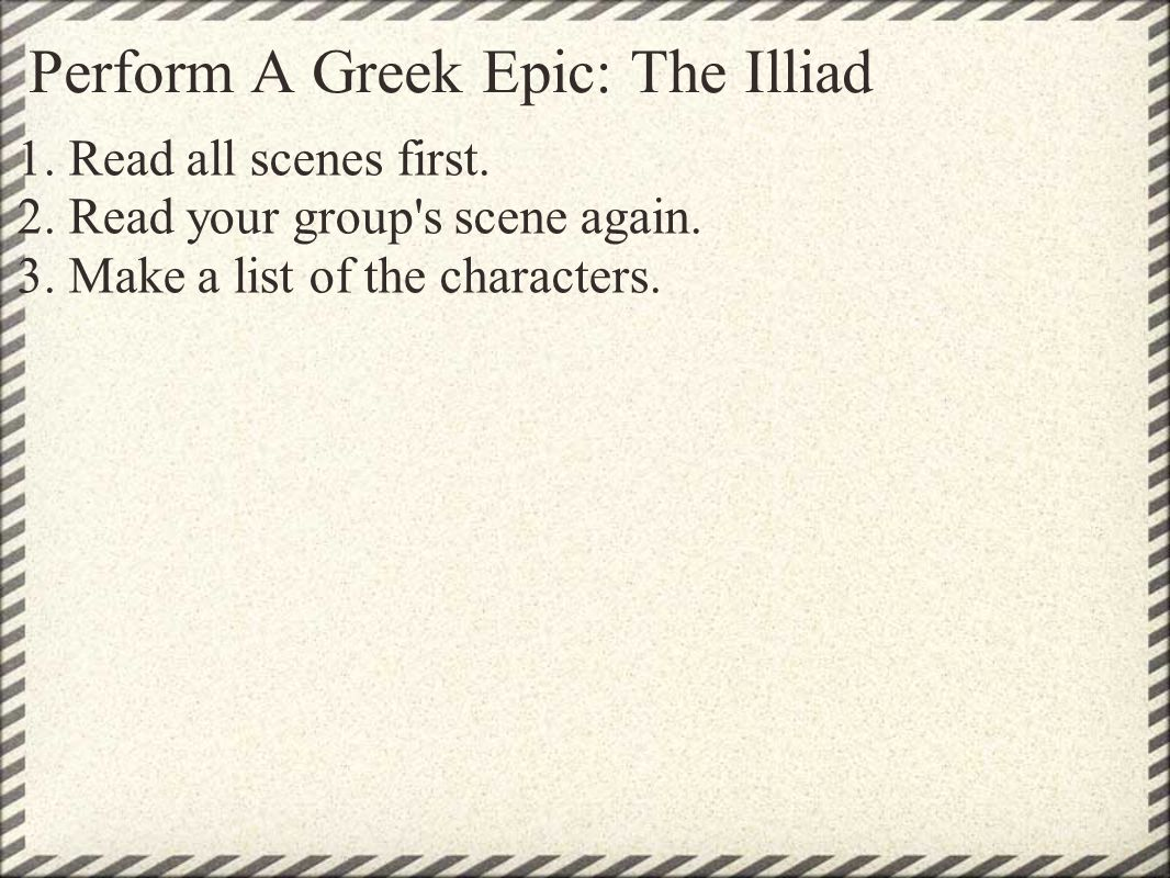 Perform A Greek Epic: The Illiad 1. Read all scenes first.