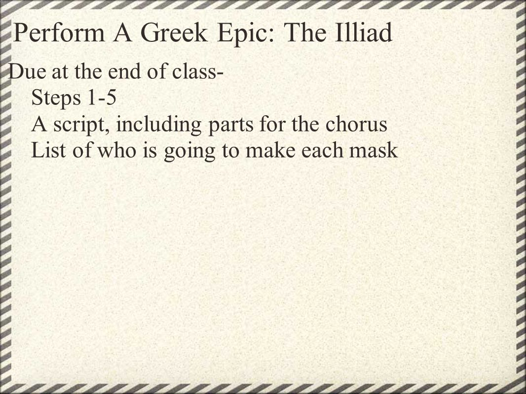 Perform A Greek Epic: The Illiad Due at the end of class- Steps 1-5 A script, including parts for the chorus List of who is going to make each mask
