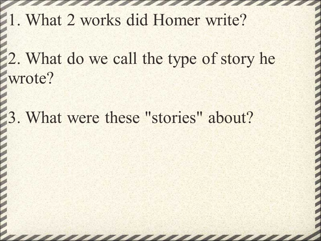 1. What 2 works did Homer write. 2. What do we call the type of story he wrote.