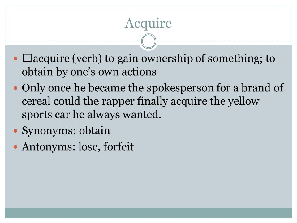 Acquire acquire (verb) to gain ownership of something; to obtain by one's own actions Only once he became the spokesperson for a brand of cereal could the rapper finally acquire the yellow sports car he always wanted.