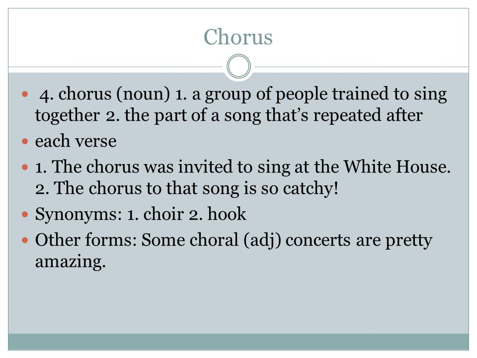 Chorus 4. chorus (noun) 1. a group of people trained to sing together 2.
