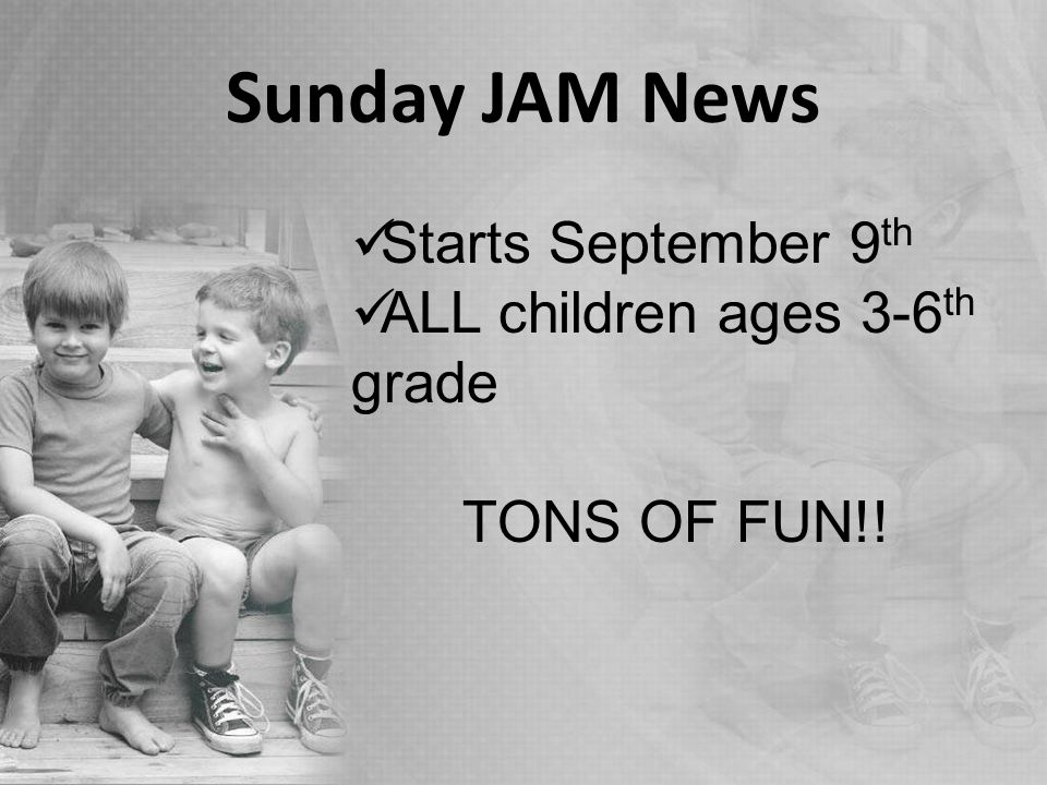 Sunday JAM News Starts September 9 th ALL children ages 3-6 th grade TONS OF FUN!!