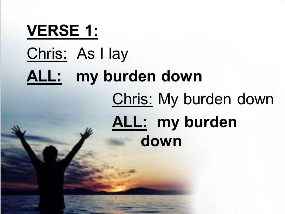 VERSE 1: Chris: As I lay ALL: my burden down Chris: My burden down ALL: my burden down