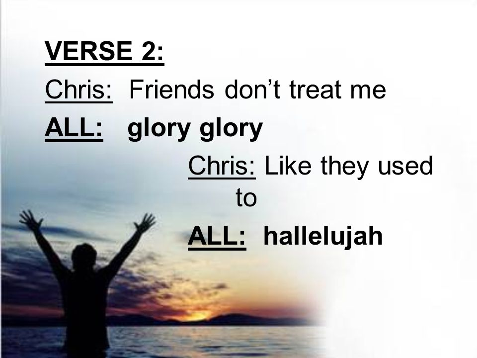 VERSE 2: Chris: Friends don't treat me ALL: glory glory Chris: Like they used to ALL: hallelujah