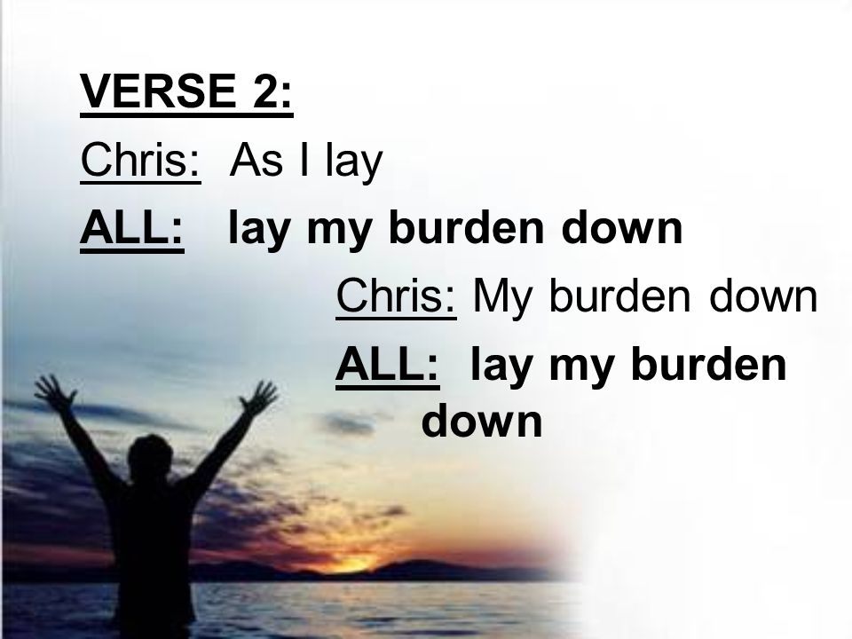 VERSE 2: Chris: As I lay ALL: lay my burden down Chris: My burden down ALL: lay my burden down