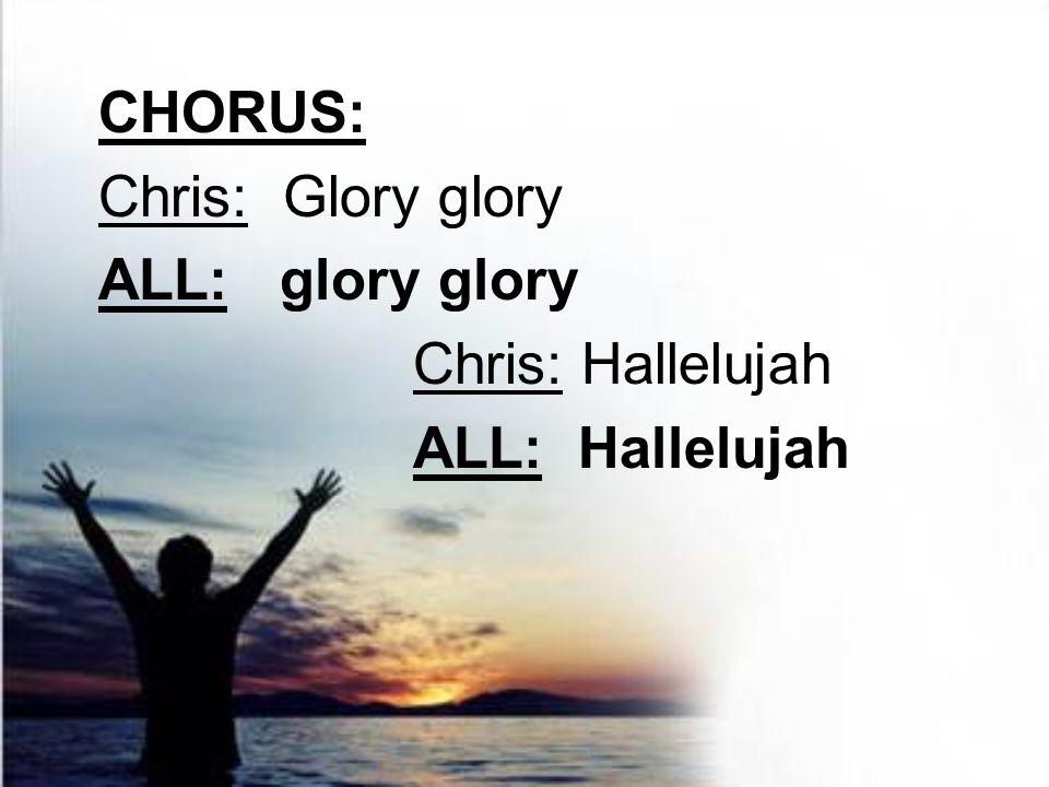 CHORUS: Chris: Glory glory ALL: glory glory Chris: Hallelujah ALL: Hallelujah