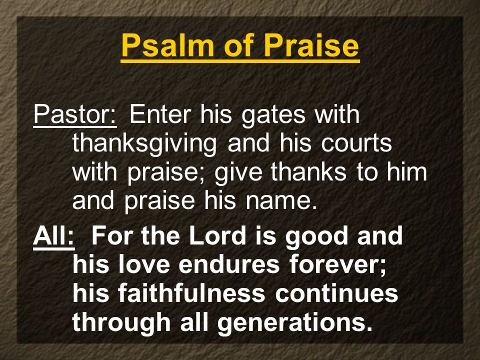 Psalm of Praise Pastor:Enter his gates with thanksgiving and his courts with praise; give thanks to him and praise his name.