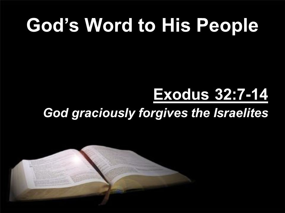God's Word to His People Exodus 32:7-14 God graciously forgives the Israelites