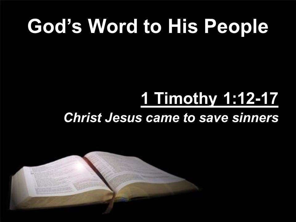 God's Word to His People 1 Timothy 1:12-17 Christ Jesus came to save sinners