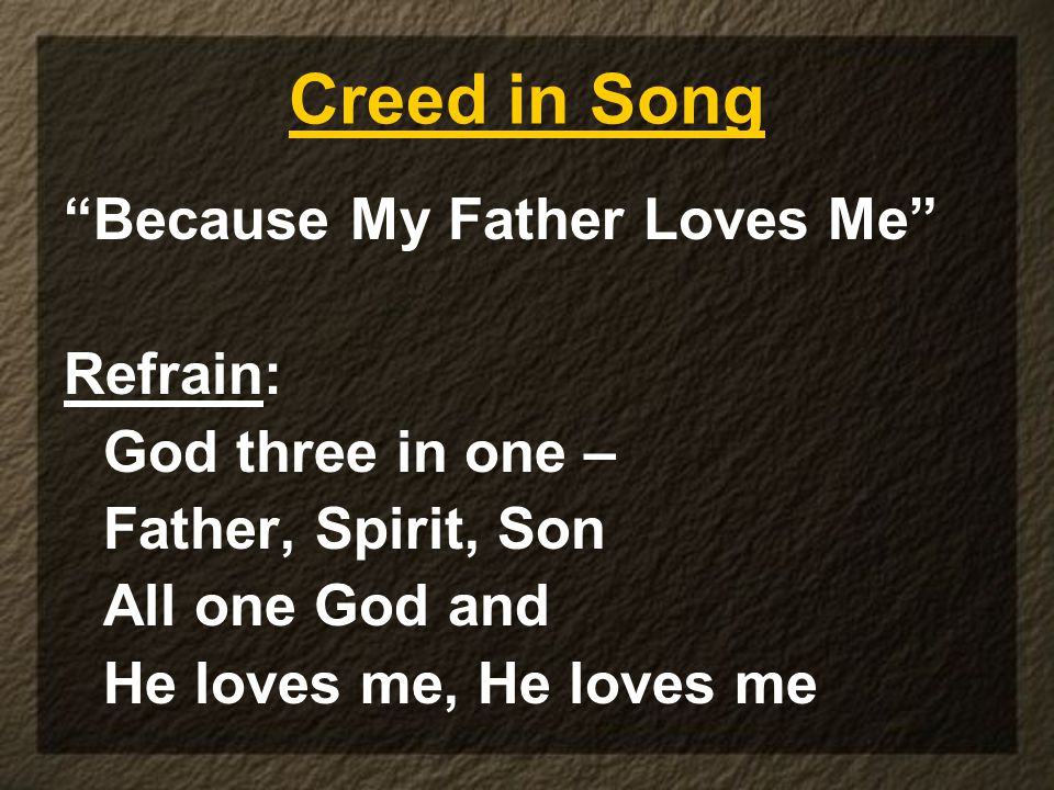 Creed in Song Because My Father Loves Me Refrain: God three in one – Father, Spirit, Son All one God and He loves me, He loves me