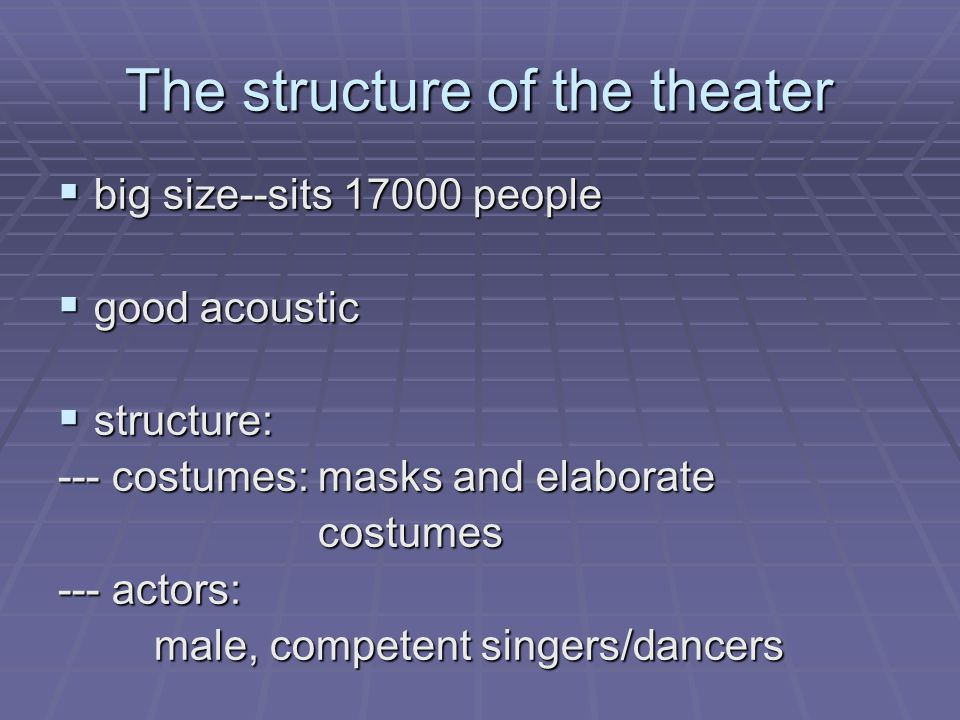 The structure of the theater  big size--sits 17000 people  good acoustic  structure: --- costumes: masks and elaborate costumes costumes --- actors: male, competent singers/dancers