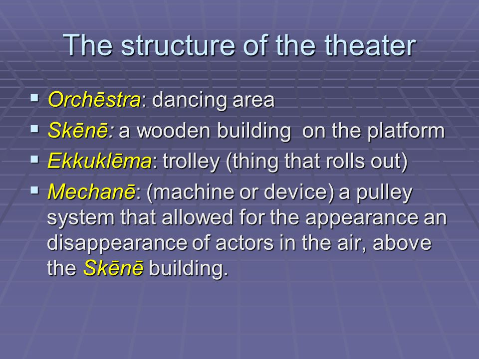The structure of the theater  Orchēstra: dancing area  Skēnē: a wooden building on the platform  Ekkuklēma: trolley (thing that rolls out)  Mechanē: (machine or device) a pulley system that allowed for the appearance an disappearance of actors in the air, above the Skēnē building.