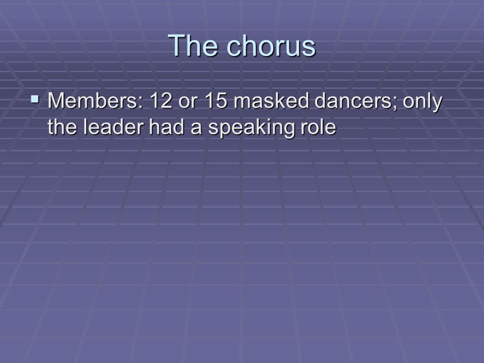 The chorus  Members: 12 or 15 masked dancers; only the leader had a speaking role