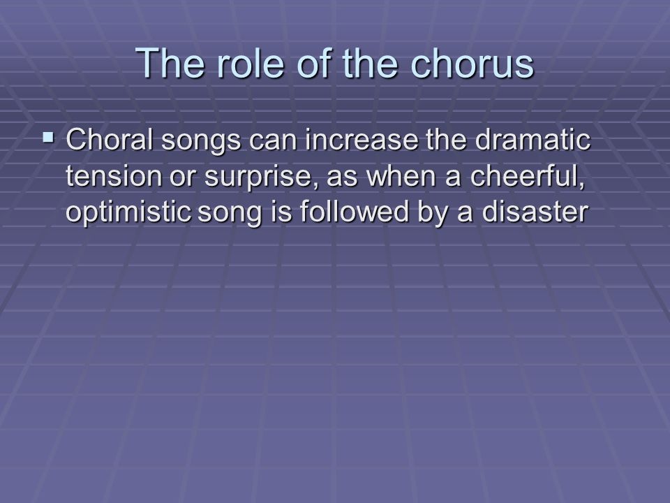 The role of the chorus  Choral songs can increase the dramatic tension or surprise, as when a cheerful, optimistic song is followed by a disaster