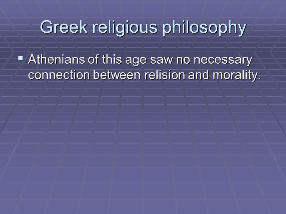 Greek religious philosophy  Athenians of this age saw no necessary connection between relision and morality.