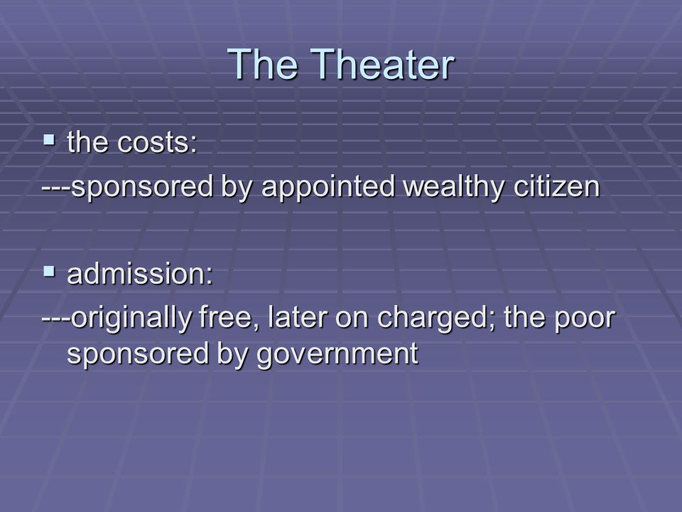 The Theater  the costs: ---sponsored by appointed wealthy citizen  admission: ---originally free, later on charged; the poor sponsored by government
