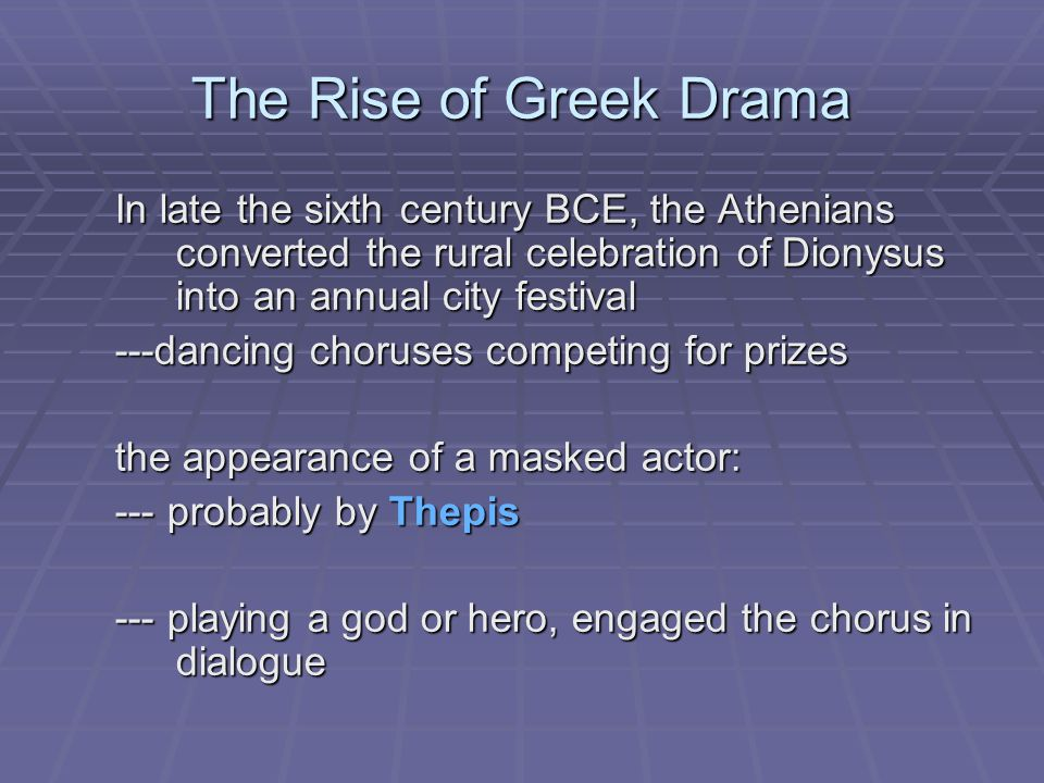 The Rise of Greek Drama In late the sixth century BCE, the Athenians converted the rural celebration of Dionysus into an annual city festival ---dancing choruses competing for prizes the appearance of a masked actor: --- probably by Thepis --- playing a god or hero, engaged the chorus in dialogue