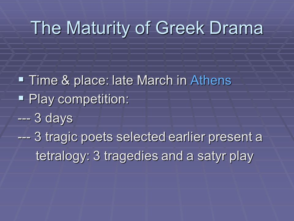 The Maturity of Greek Drama  Time & place: late March in Athens  Play competition: --- 3 days --- 3 tragic poets selected earlier present a tetralogy: 3 tragedies and a satyr play tetralogy: 3 tragedies and a satyr play
