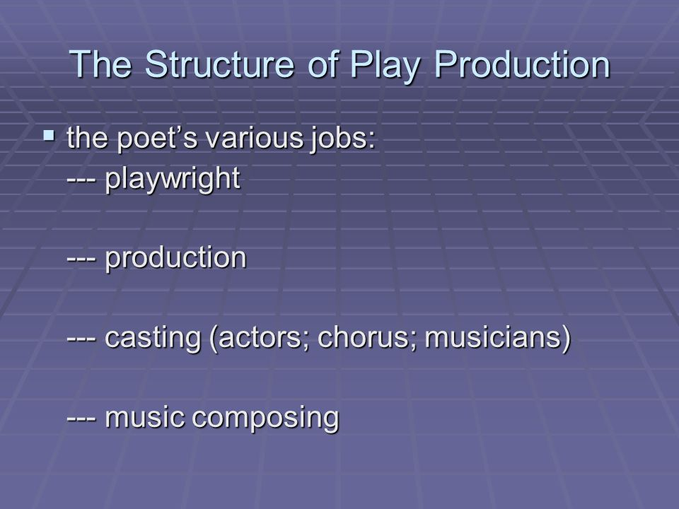 The Structure of Play Production  the poet's various jobs: --- playwright --- production --- casting (actors; chorus; musicians) --- music composing