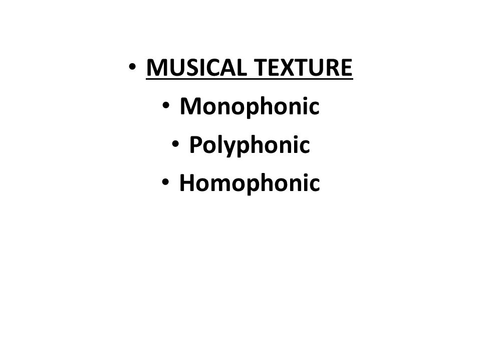 MUSICAL TEXTURE Monophonic 1 melodic line Unison if more Can have 1 or more than one voice or instrument playing/singing the same line