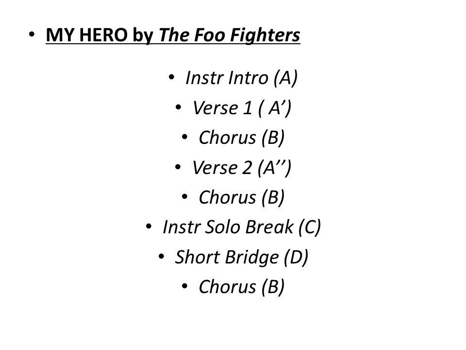 MY HERO by The Foo Fighters Instr Intro (A) Verse 1 ( A') Chorus (B) Verse 2 (A'') Chorus (B) Instr Solo Break (C) Short Bridge (D) Chorus (B)