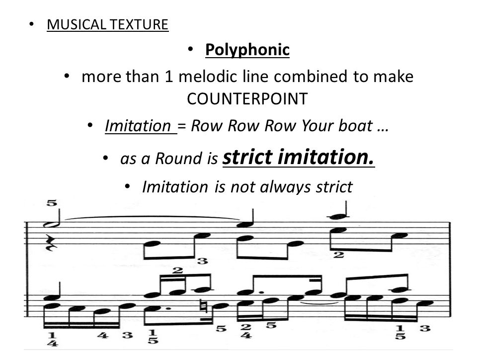 MUSICAL TEXTURE Polyphonic more than 1 melodic line combined to make COUNTERPOINT Imitation = Row Row Row Your boat … as a Round is strict imitation.
