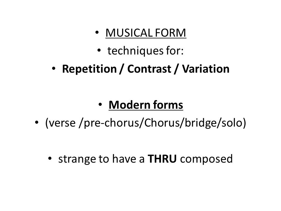 MUSICAL FORM techniques for: Repetition / Contrast / Variation Modern forms (verse /pre-chorus/Chorus/bridge/solo) strange to have a THRU composed