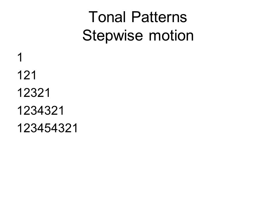 Tonal Patterns Stepwise motion 1 121 12321 1234321 123454321