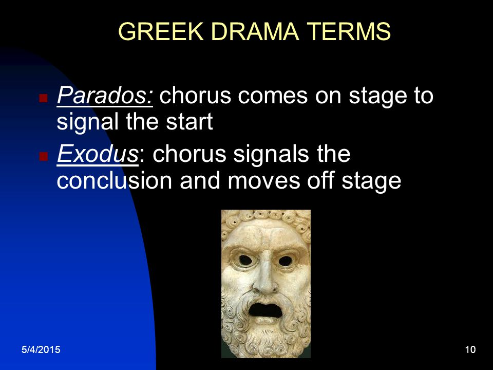 5/4/201510 GREEK DRAMA TERMS Parados: chorus comes on stage to signal the start Exodus: chorus signals the conclusion and moves off stage
