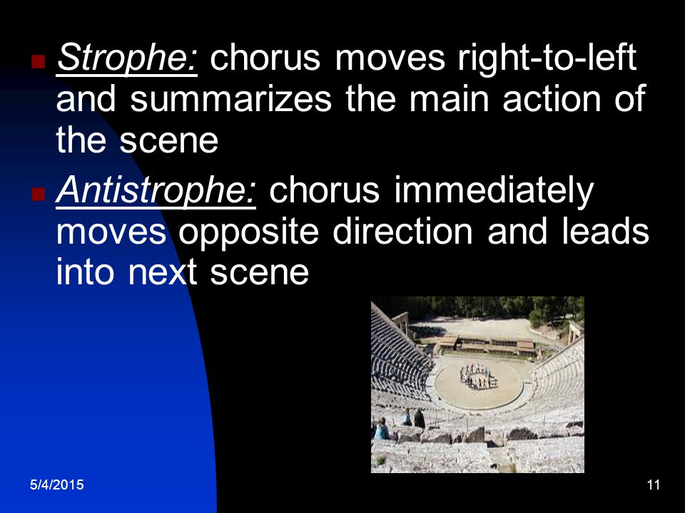 5/4/201511 Strophe: chorus moves right-to-left and summarizes the main action of the scene Antistrophe: chorus immediately moves opposite direction and leads into next scene