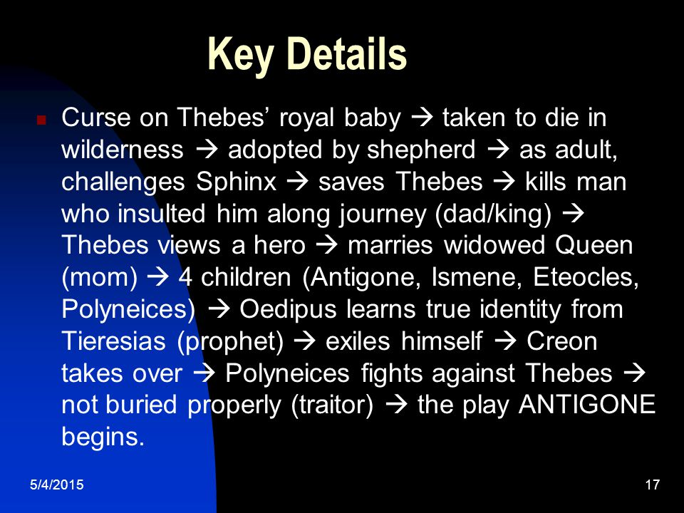5/4/201517 Key Details Curse on Thebes' royal baby  taken to die in wilderness  adopted by shepherd  as adult, challenges Sphinx  saves Thebes  kills man who insulted him along journey (dad/king)  Thebes views a hero  marries widowed Queen (mom)  4 children (Antigone, Ismene, Eteocles, Polyneices)  Oedipus learns true identity from Tieresias (prophet)  exiles himself  Creon takes over  Polyneices fights against Thebes  not buried properly (traitor)  the play ANTIGONE begins.