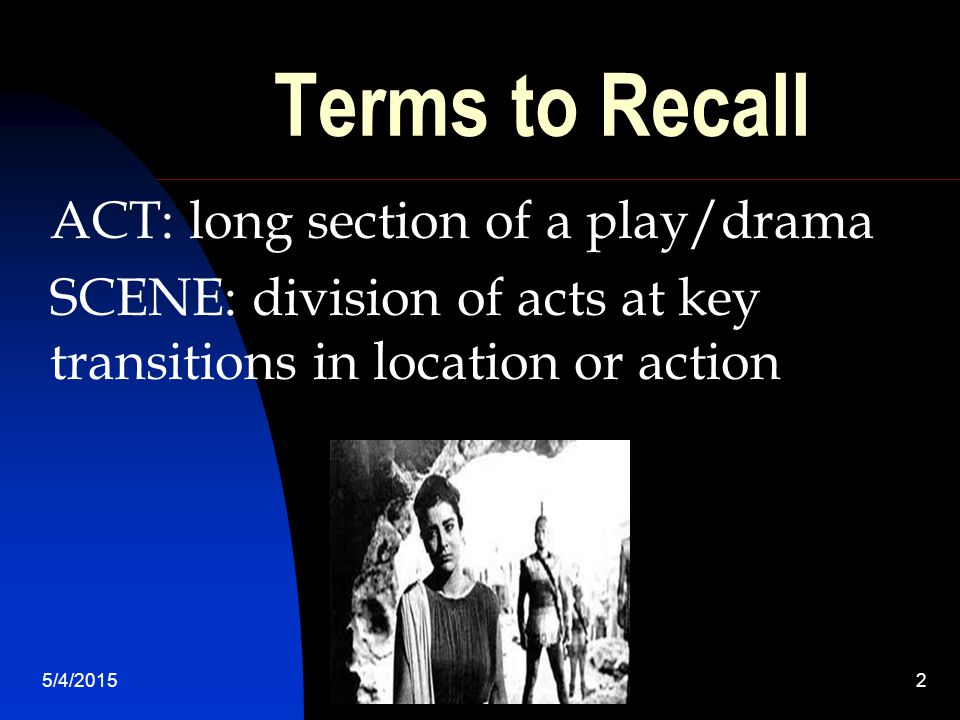 2 Terms to Recall ACT: long section of a play/drama SCENE: division of acts at key transitions in location or action
