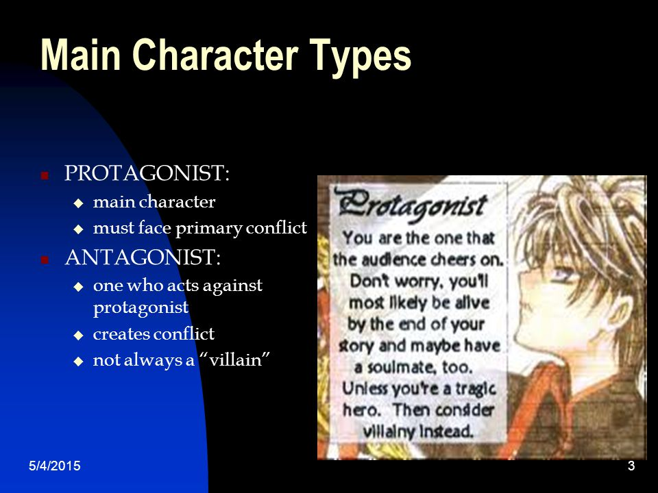 Main Character Types PROTAGONIST:  main character  must face primary conflict ANTAGONIST:  one who acts against protagonist  creates conflict  not always a villain 5/4/20153