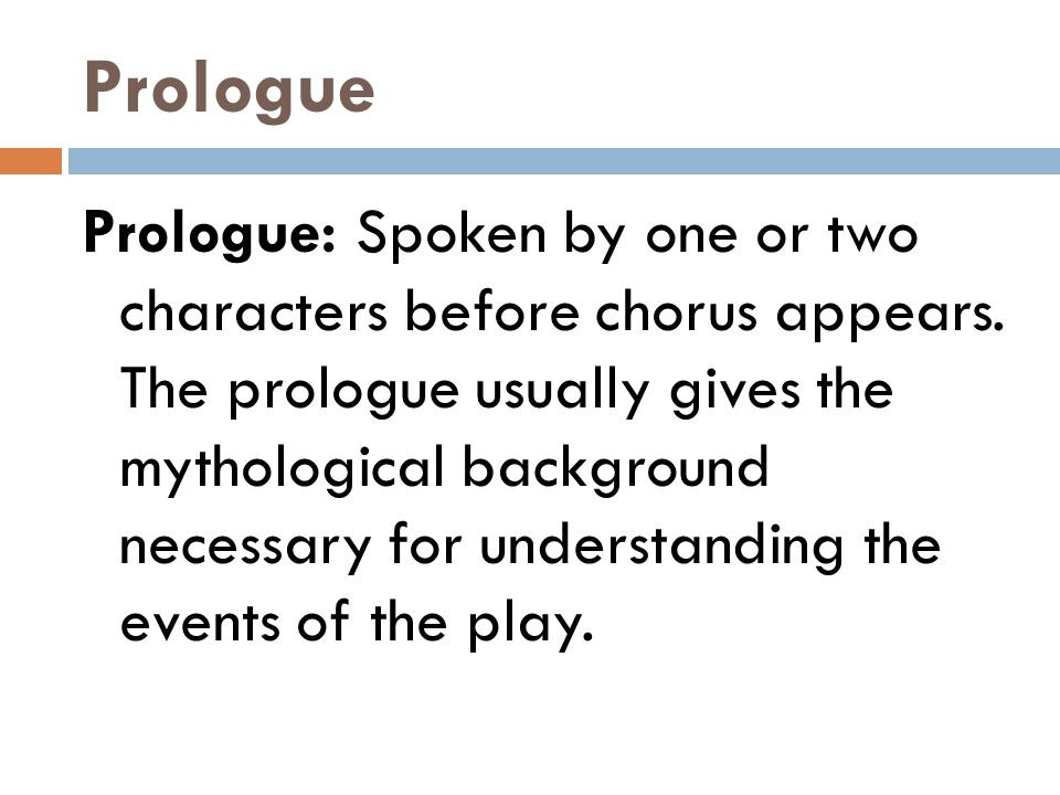 Prologue Prologue: Spoken by one or two characters before chorus appears. The prologue usually gives the mythological background necessary for underst