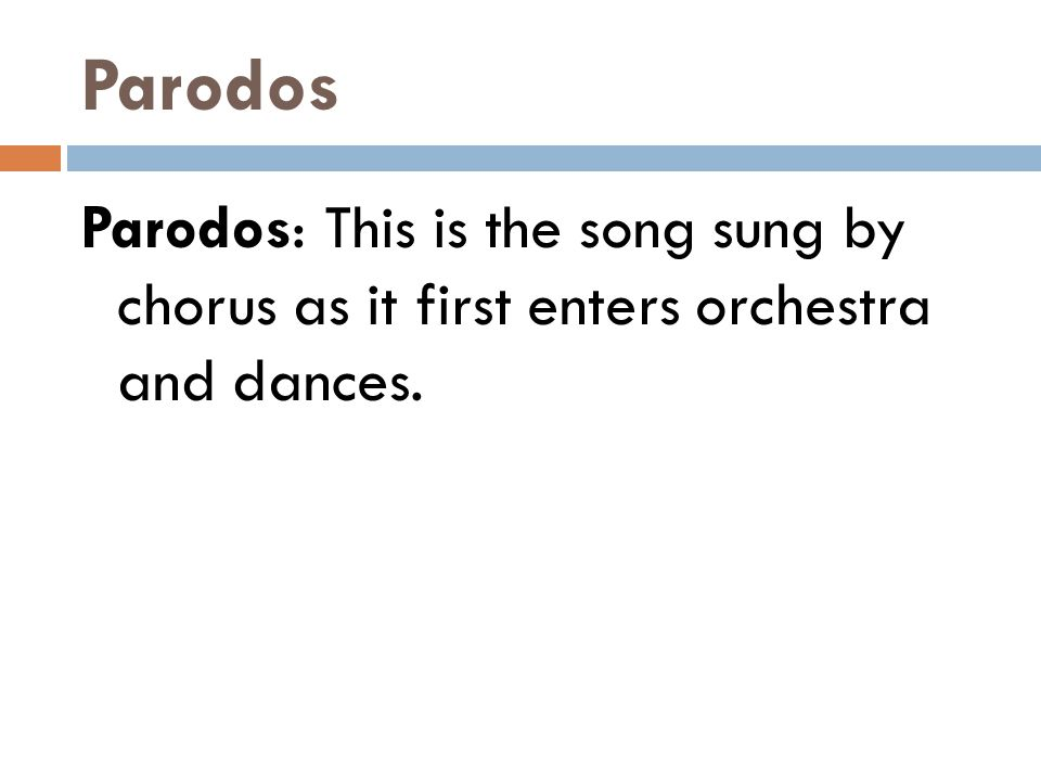 Parodos Parodos: This is the song sung by chorus as it first enters orchestra and dances.