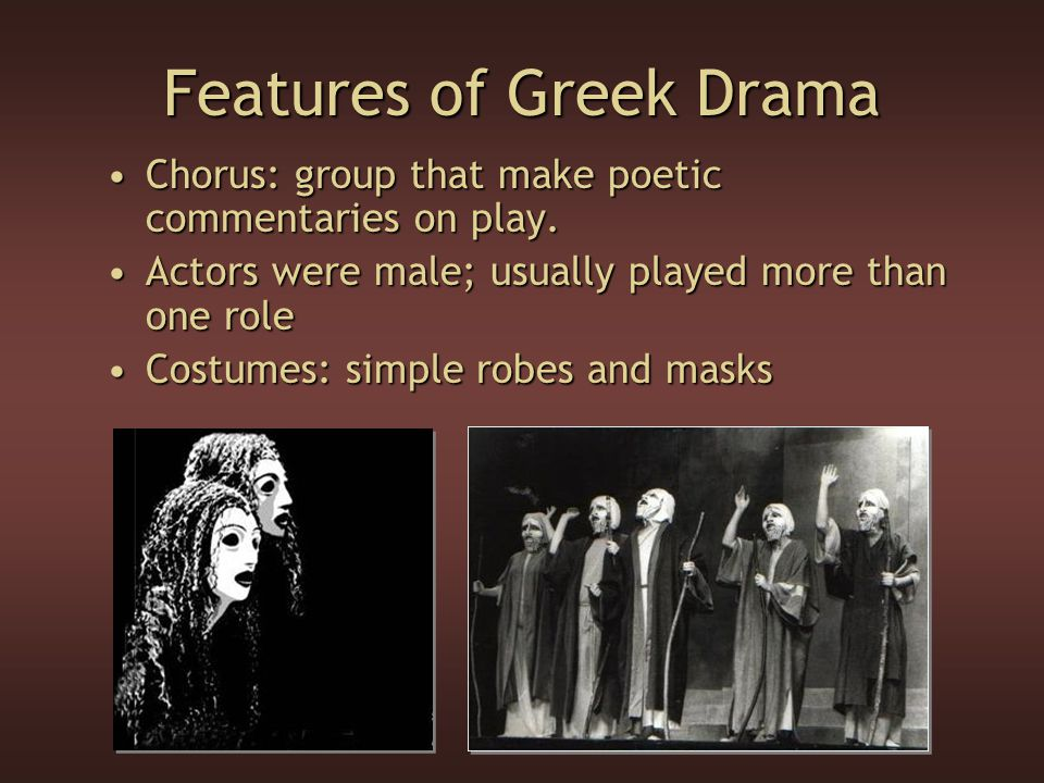 Features of Greek Drama Chorus: group that make poetic commentaries on play.Chorus: group that make poetic commentaries on play. Actors were male; usu